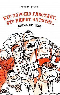 Михаил Громов - Кто хорошо работает, кто пашет наРуси?.. Поэма про нас