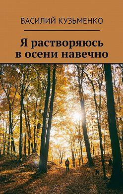 Василий Кузьменко - Я растворяюсь восени навечно