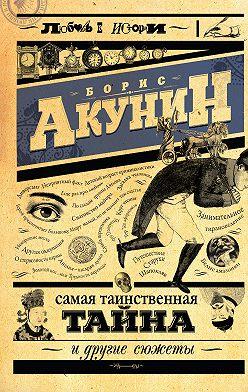 Борис Акунин - Самая таинственная тайна и другие сюжеты