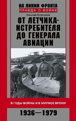 Николай Остроумов - От летчика-истребителя до генерала авиации. В годы войны и в мирное время. 1936–1979