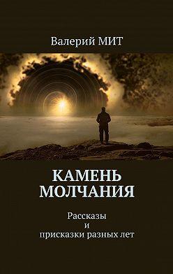Валерий МИТ - Камень молчания. Рассказы и присказки разныхлет