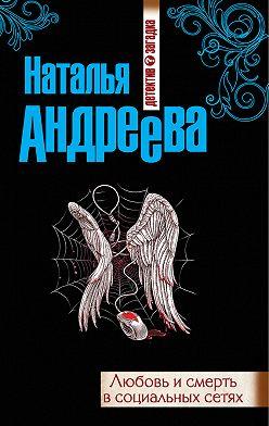 Наталья Андреева - Любовь и смерть в социальных сетях
