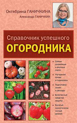 Октябрина Ганичкина - Справочник успешного огородника