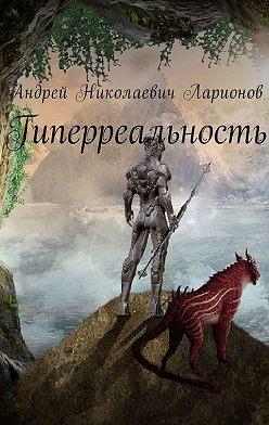 Андрей Ларионов - Гиперреальность