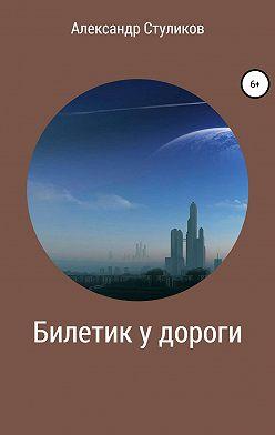 Александр Стуликов - Билетик у дороги
