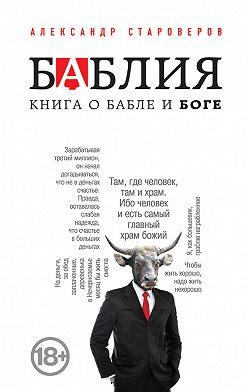 Александр Староверов - Баблия. Книга о бабле и Боге