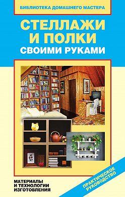 Галина Серикова - Стеллажи и полки своими руками. Материалы и технологии изготовления