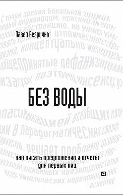 Павел Безручко - Без воды. Как писать предложения и отчеты для первых лиц