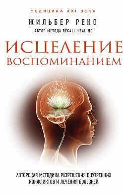 Жильбер Рено - Исцеление воспоминанием. Авторская методика разрешения внутренних конфликтов и лечения болезней