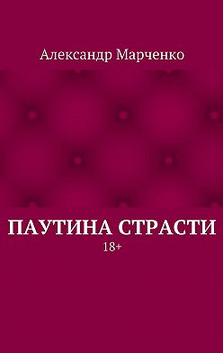 Александр Марченко - Паутина страсти. 18+