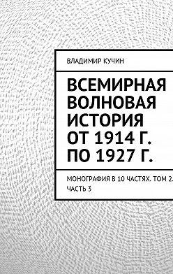 Владимир Кучин - Всемирная волновая история от 1914 г. по 1927 г.