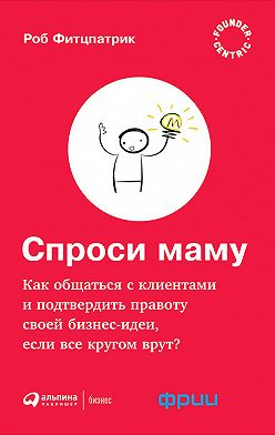 Роберт Фитцпатрик - Спроси маму: Как общаться с клиентами и подтвердить правоту своей бизнес-идеи, если все кругом врут?