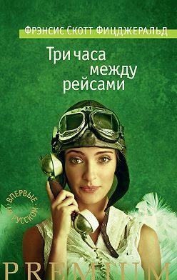 Френсис Фицджеральд - Три часа между рейсами (сборник)