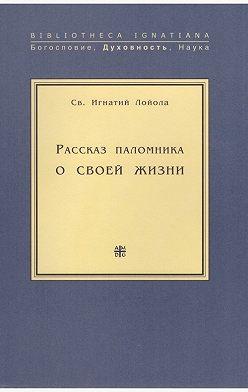 Св. Игнатий Лойола - Рассказ паломника о своей жизни