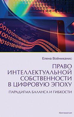 Елена Войниканис - Право интеллектуальной собственности в цифровую эпоху. Парадигма баланса и гибкости