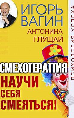 Игорь Вагин - Научи себя смеяться! Смехотерапия