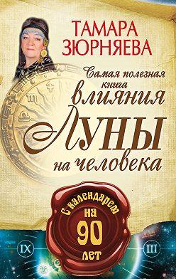 Тамара Зюрняева - Самая полезная книга влияния Луны на человека с календарем на 90 лет