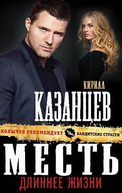 Кирилл Казанцев - Месть длиннее жизни