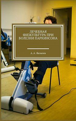 Алексей Яковлев - Лечебная физкультура при болезни Паркинсона