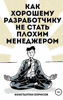 Константин Борисов - Как хорошему разработчику не стать плохим менеджером