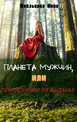 Нина Князькова - Планета мужчин, или Пенсионерки на выданье