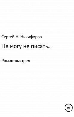 Сергей Никифоров - Не могу не писать…