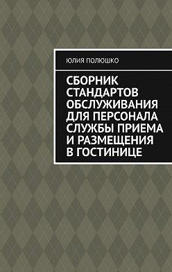 Юлия Полюшко - Сборник стандартов обслуживания для персонала службы приема иразмещения вгостинице