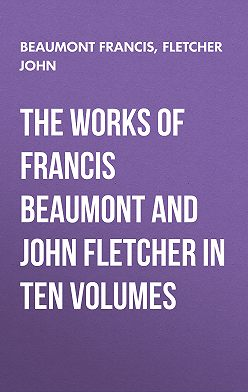 Francis Beaumont - The Works of Francis Beaumont and John Fletcher in Ten Volumes