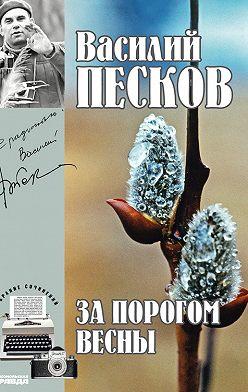 Василий Песков - Полное собрание сочинений. Том 9. За порогом весны