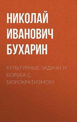 Николай Бухарин - Культурные задачи и борьба с бюрократизмом