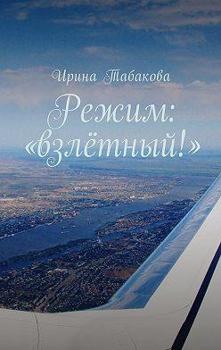 Ирина Табакова - Режим: «взлётный!»
