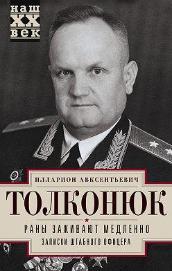 Илларион Толконюк - Раны заживают медленно. Записки штабного офицера