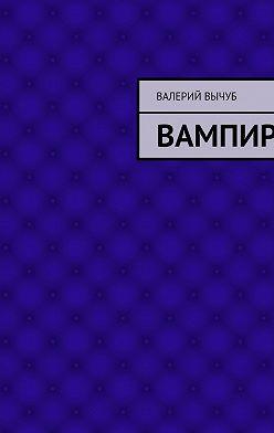 Валерий Вычуб - Вампир