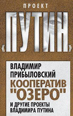 Владимир Прибыловский - Кооператив «Озеро» и другие проекты Владимира Путина