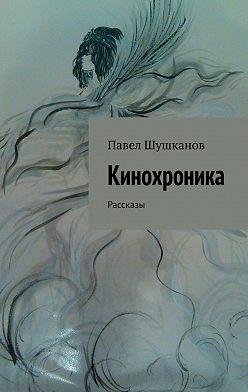 Павел Шушканов - Кинохроника. Рассказы