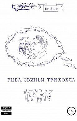 Юрий Вер - Рыба, свиньи, три хохла