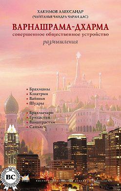 Александр Хакимов - Варнашрама-дхарма. Совершенное общественное устройство. Размышления