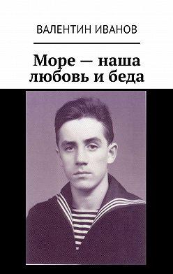 Валентин Иванов - Море– наша любовь ибеда