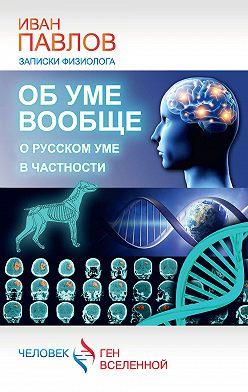 Иван Павлов - Об уме вообще, о русском уме в частности. Записки физиолога