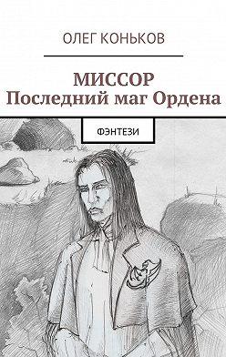 Олег Коньков - Миссор. Последний маг Ордена. Фэнтези