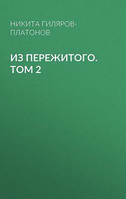 Никита Гиляров-Платонов - Из пережитого. Том 2