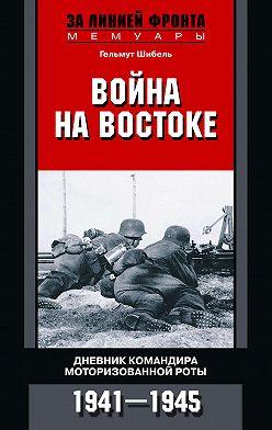 Гельмут Шибель - Война на Востоке. Дневник командира моторизованной роты. 1941—1945