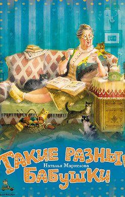 Наталья Маркелова - Такие разные бабушки