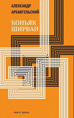 Александр Архангельский - Коньяк «Ширван» (сборник)