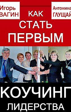 Игорь Вагин - Как стать первым. Коучинг лидерства