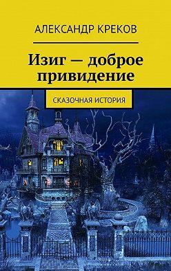 Александр Креков - Изиг – доброе привидение. Сказочная история