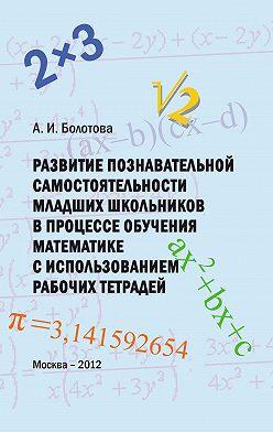 А. Болотова - Развитие познавательной самостоятельности младших школьников в процессе обучения математике с использованием рабочих тетрадей