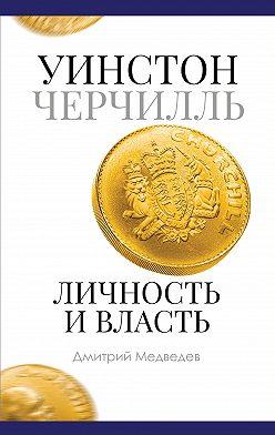 Дмитрий Медведев - Уинстон Черчилль. Личность и власть. 1939–1965