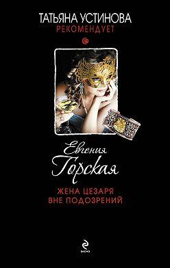 Евгения Горская - Жена Цезаря вне подозрений