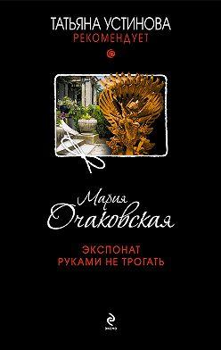 Мария Очаковская - Экспонат руками не трогать